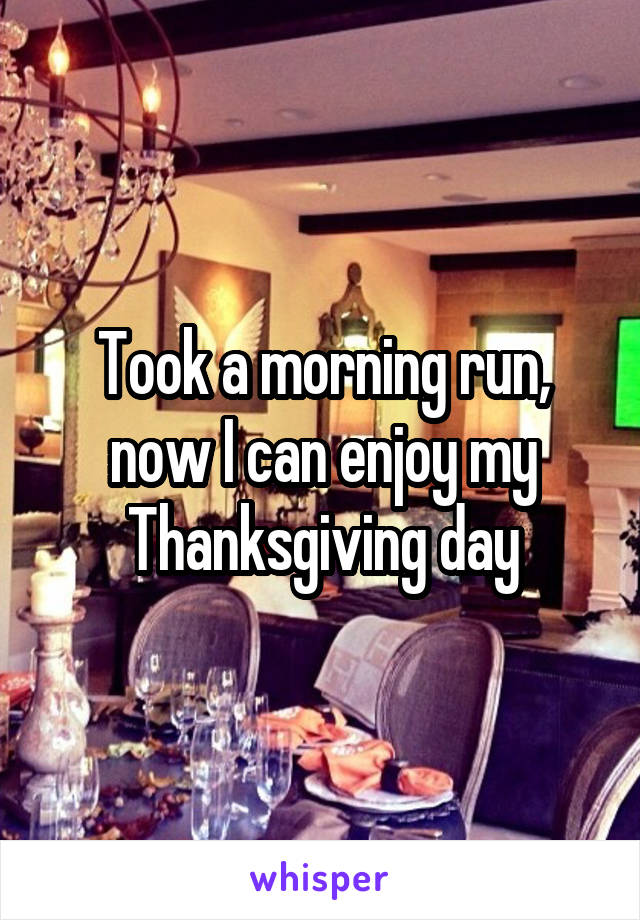 Took a morning run, now I can enjoy my Thanksgiving day