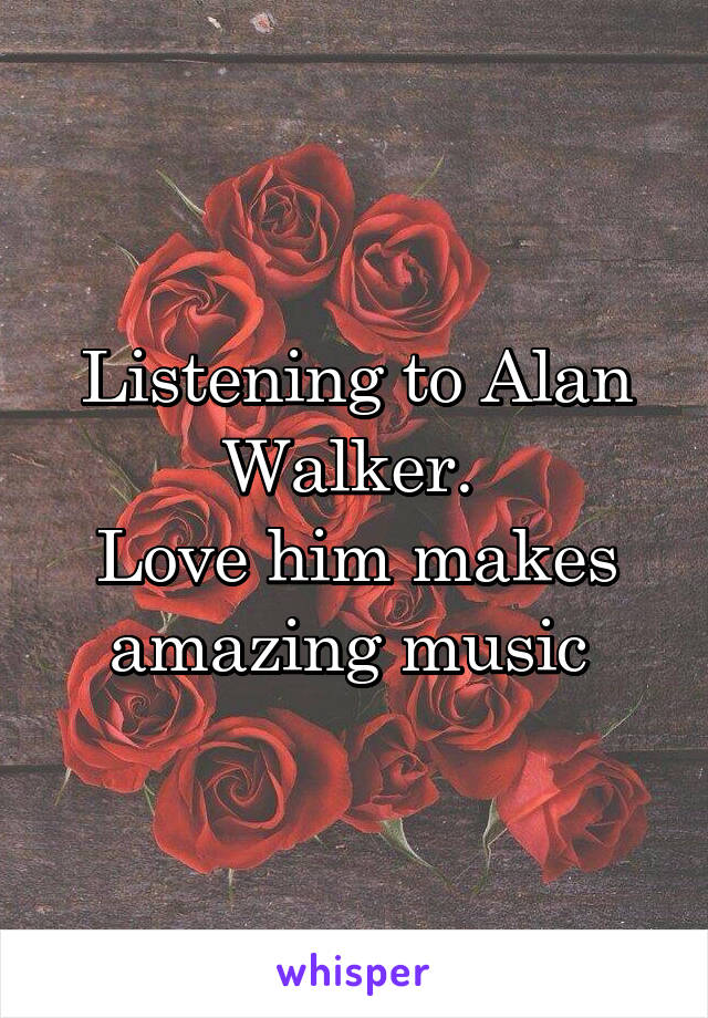 Listening to Alan Walker.  Love him makes amazing music