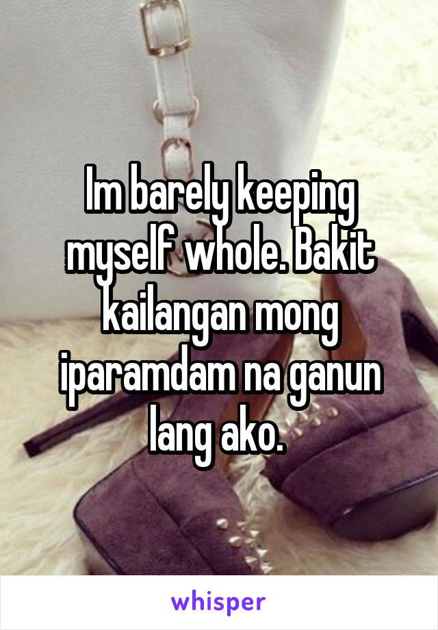 Im barely keeping myself whole. Bakit kailangan mong iparamdam na ganun lang ako.
