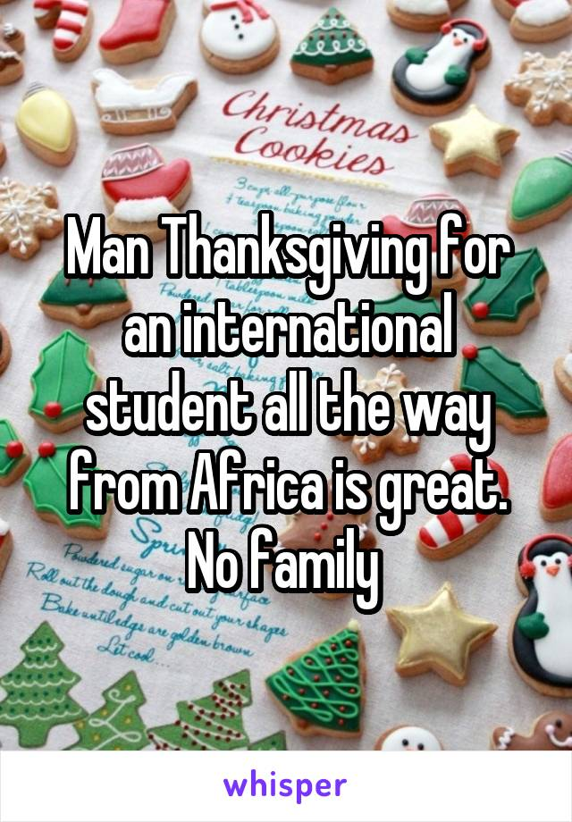 Man Thanksgiving for an international student all the way from Africa is great. No family
