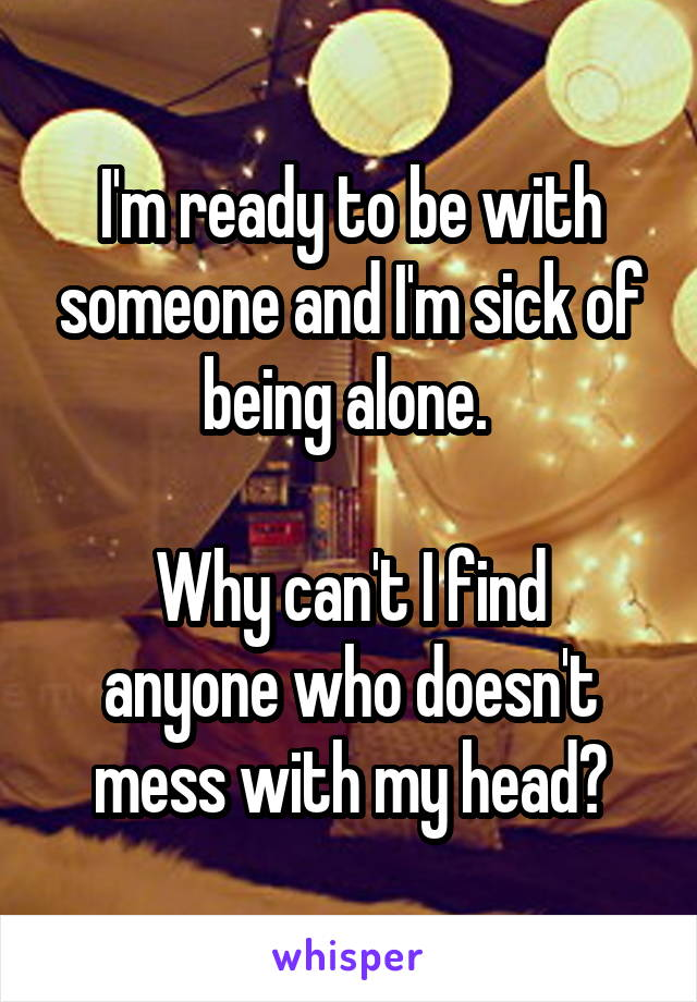 I'm ready to be with someone and I'm sick of being alone.   Why can't I find anyone who doesn't mess with my head?