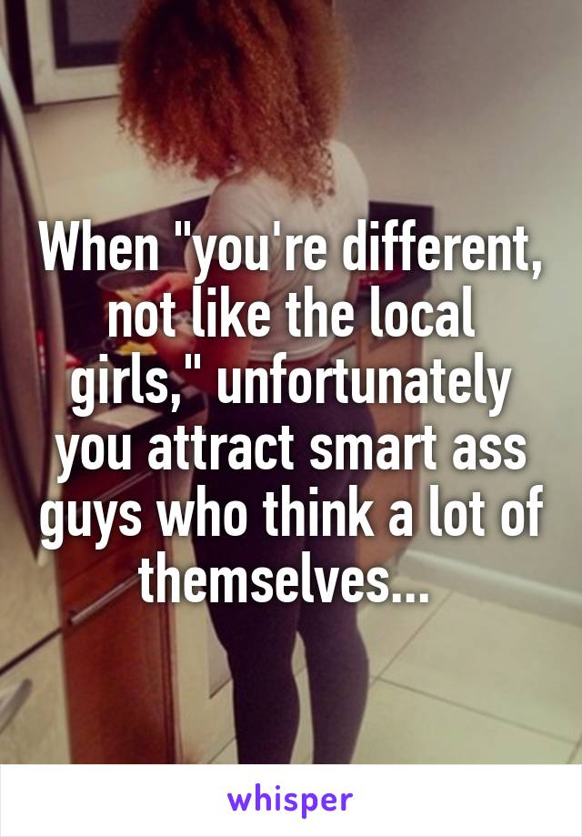 "When ""you're different, not like the local girls,"" unfortunately you attract smart ass guys who think a lot of themselves..."