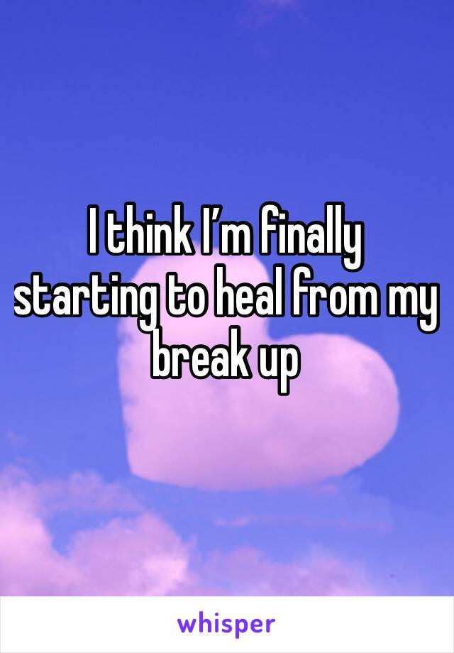 I think I'm finally starting to heal from my break up