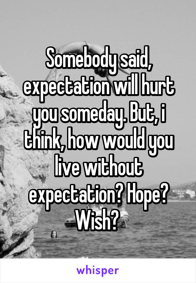 Somebody said, expectation will hurt you someday. But, i think, how would you live without expectation? Hope? Wish?