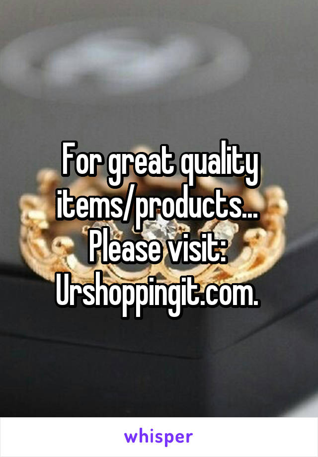 For great quality items/products...  Please visit:  Urshoppingit.com.