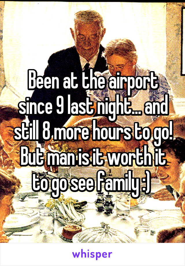 Been at the airport since 9 last night... and still 8 more hours to go! But man is it worth it to go see family :)