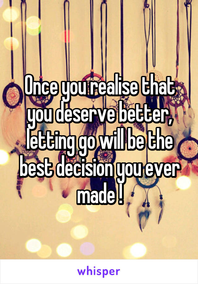Once you realise that you deserve better, letting go will be the best decision you ever made !