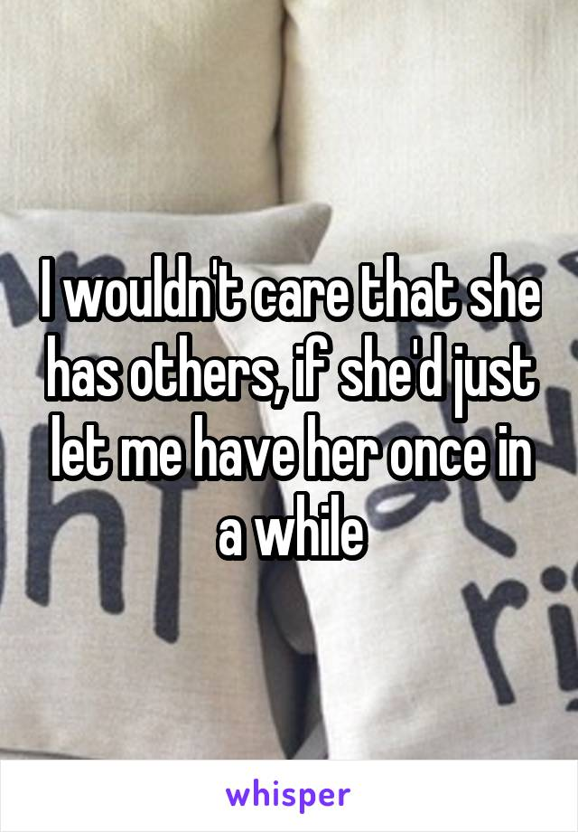 I wouldn't care that she has others, if she'd just let me have her once in a while