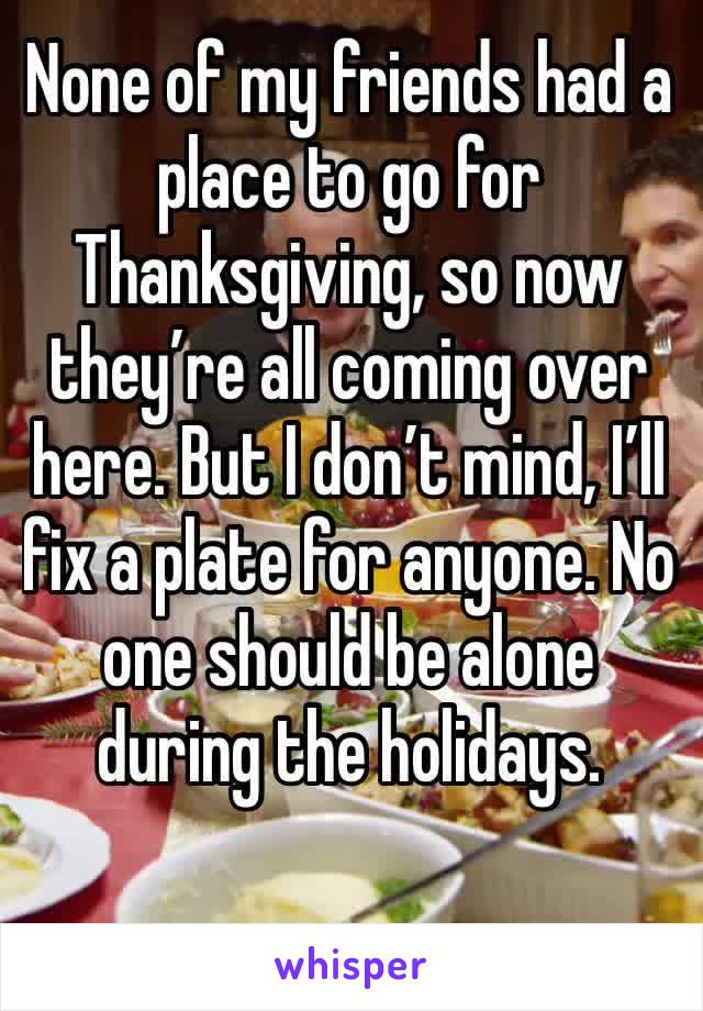 None of my friends had a place to go for Thanksgiving, so now they're all coming over here. But I don't mind, I'll fix a plate for anyone. No one should be alone during the holidays.