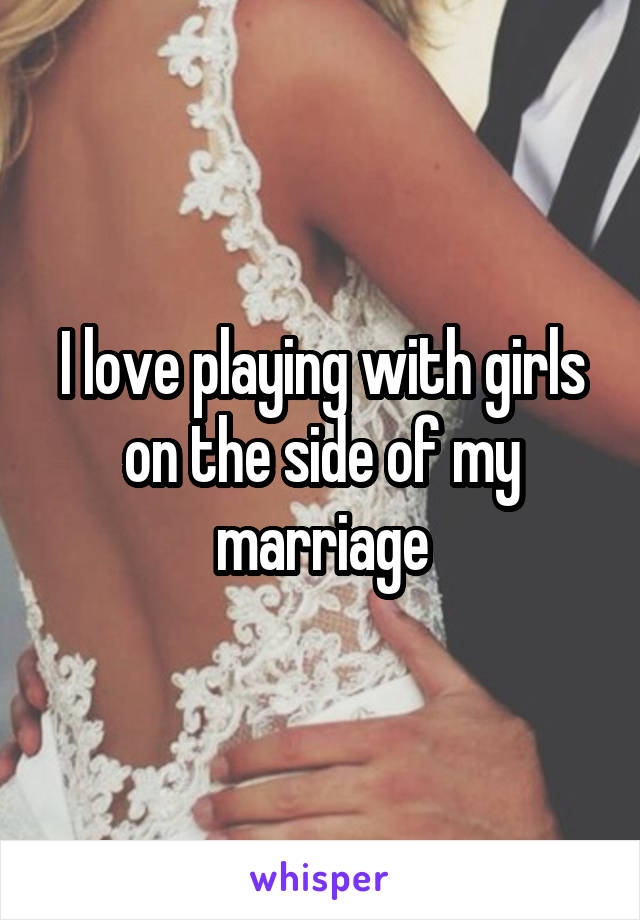 I love playing with girls on the side of my marriage