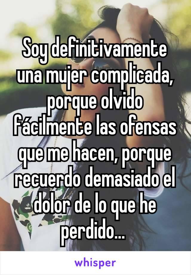 Soy definitivamente una mujer complicada, porque olvido fácilmente las ofensas que me hacen, porque recuerdo demasiado el dolor de lo que he perdido...