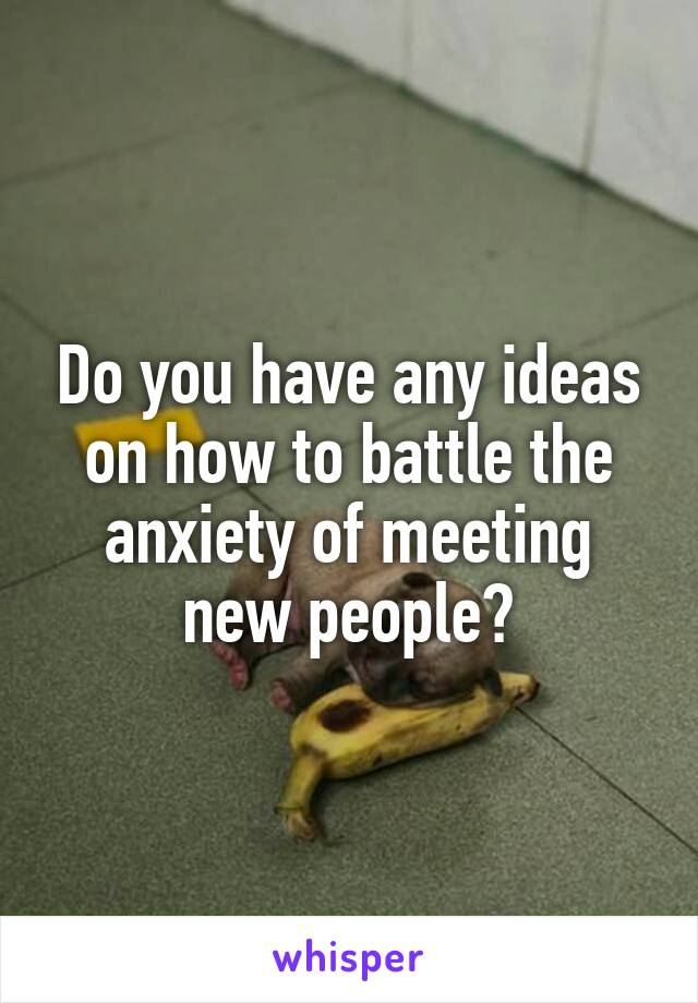 Do you have any ideas on how to battle the anxiety of meeting new people?