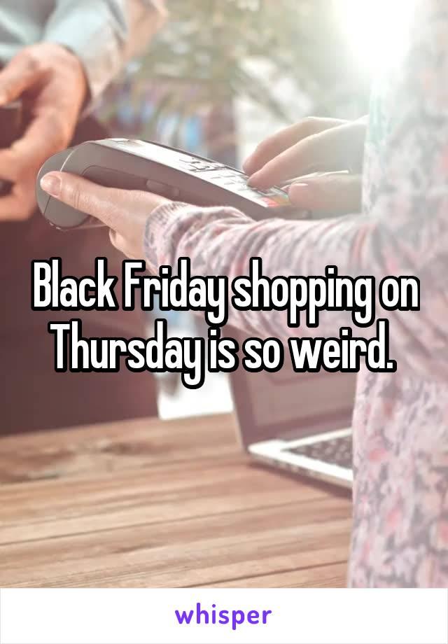Black Friday shopping on Thursday is so weird.