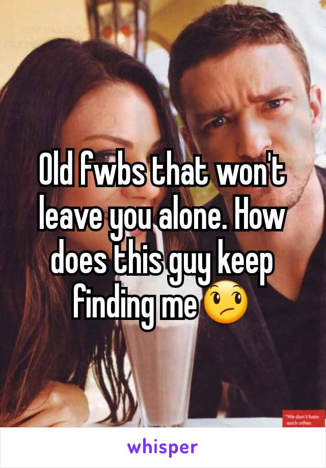 Old fwbs that won't leave you alone. How does this guy keep finding me😞