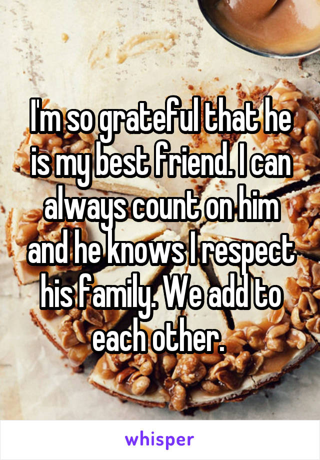 I'm so grateful that he is my best friend. I can always count on him and he knows I respect his family. We add to each other.