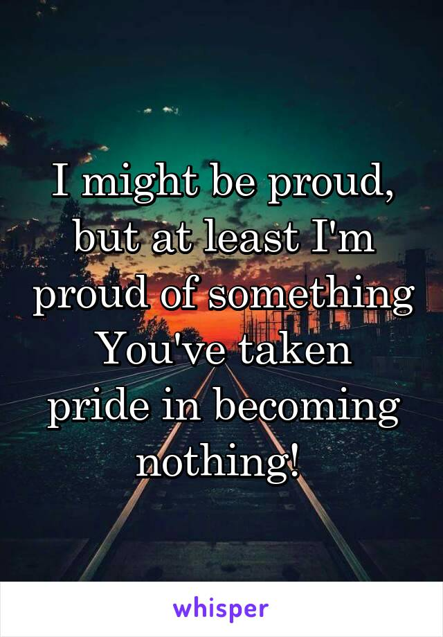 I might be proud, but at least I'm proud of something You've taken pride in becoming nothing!