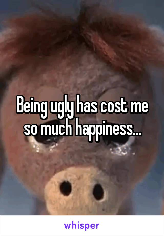 Being ugly has cost me so much happiness...