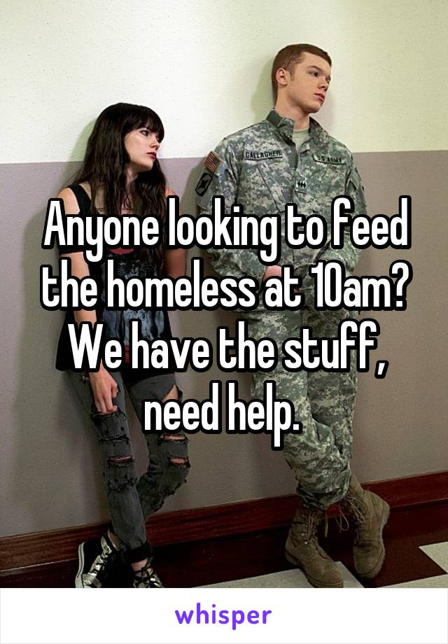 Anyone looking to feed the homeless at 10am? We have the stuff, need help.
