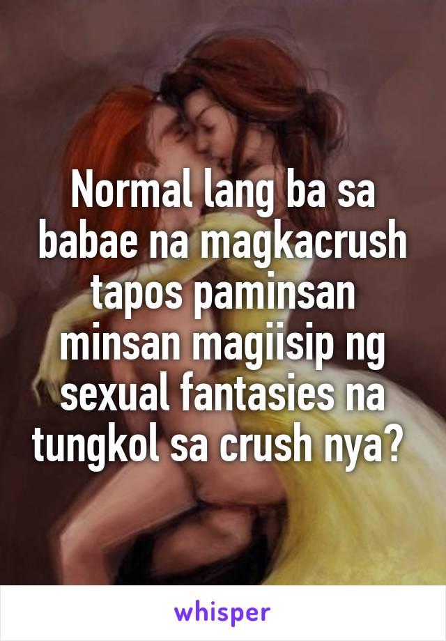 Normal lang ba sa babae na magkacrush tapos paminsan minsan magiisip ng sexual fantasies na tungkol sa crush nya?