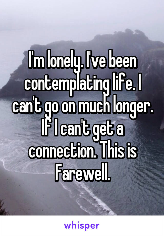 I'm lonely. I've been contemplating life. I can't go on much longer. If I can't get a connection. This is Farewell.