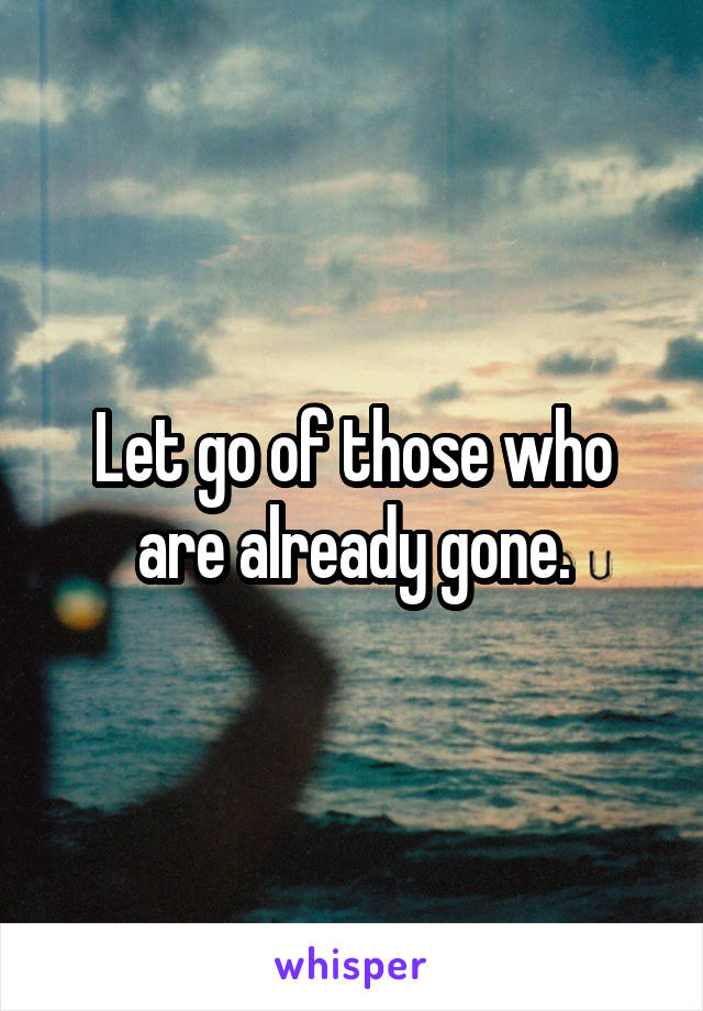 Let go of those who are already gone.
