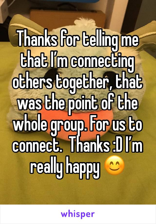 Thanks for telling me that I'm connecting others together, that was the point of the whole group. For us to connect.  Thanks :D I'm really happy 😊
