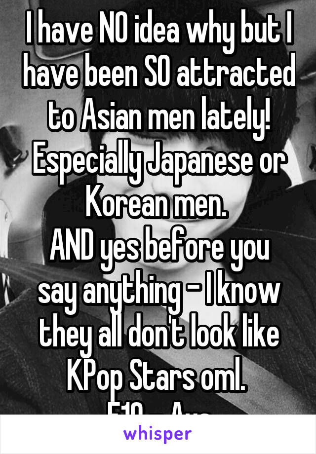 I have NO idea why but I have been SO attracted to Asian men lately! Especially Japanese or Korean men.  AND yes before you say anything - I know they all don't look like KPop Stars oml.  F19 - Aus