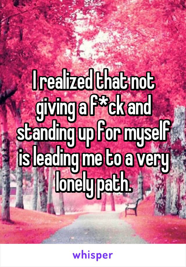 I realized that not giving a f*ck and standing up for myself is leading me to a very lonely path.