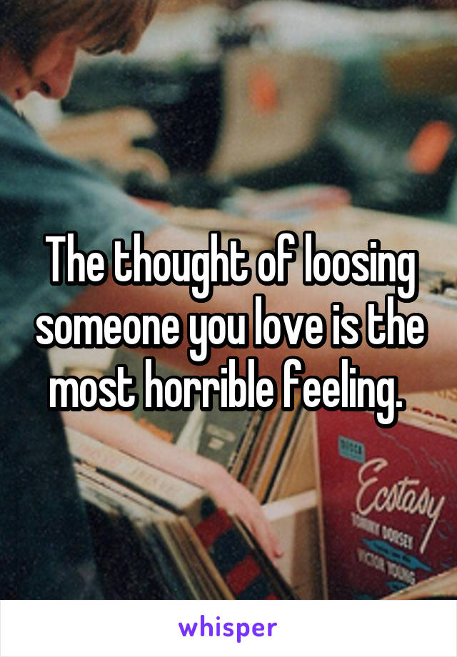 The thought of loosing someone you love is the most horrible feeling.