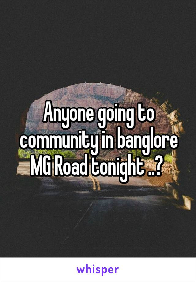 Anyone going to community in banglore MG Road tonight ..?