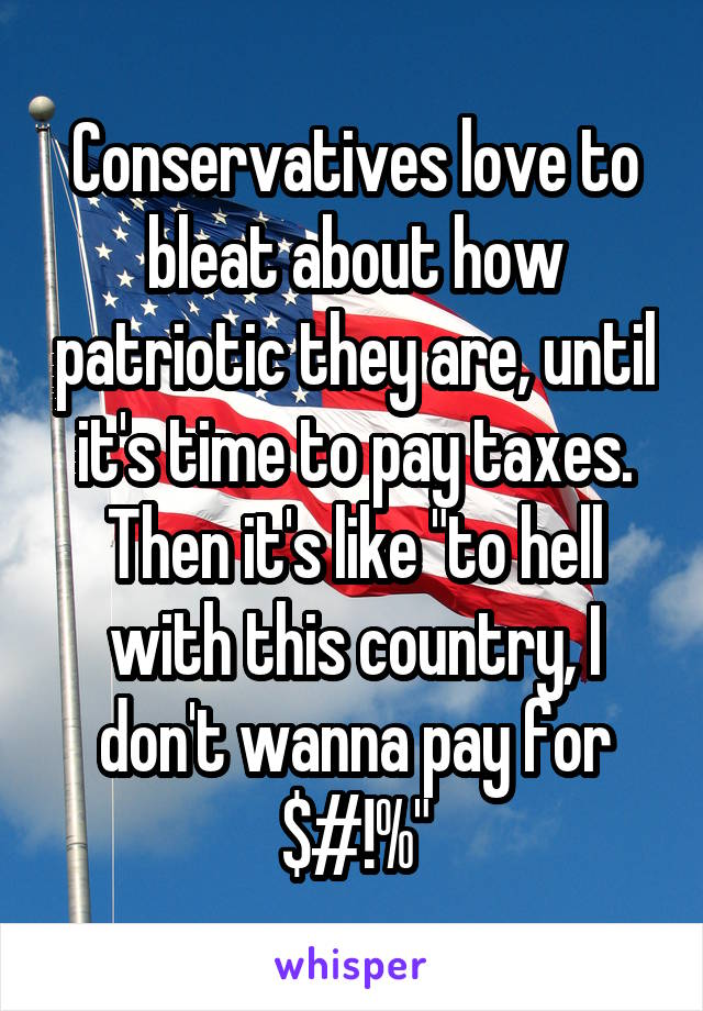 "Conservatives love to bleat about how patriotic they are, until it's time to pay taxes. Then it's like ""to hell with this country, I don't wanna pay for $#!%"""