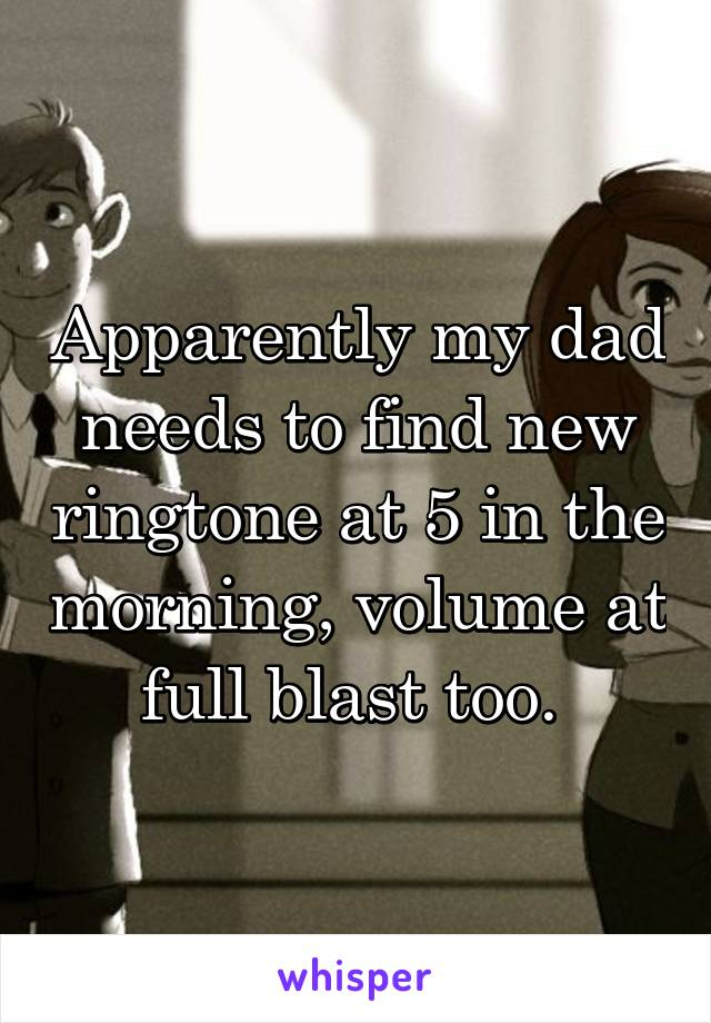 Apparently my dad needs to find new ringtone at 5 in the morning, volume at full blast too.