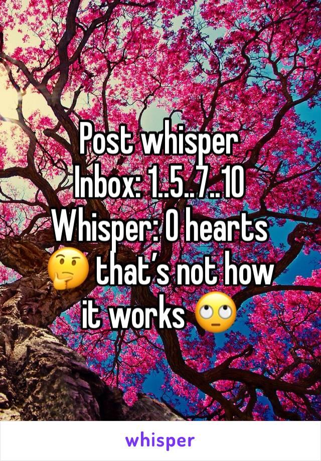 Post whisper Inbox: 1..5..7..10 Whisper: O hearts 🤔 that's not how it works 🙄