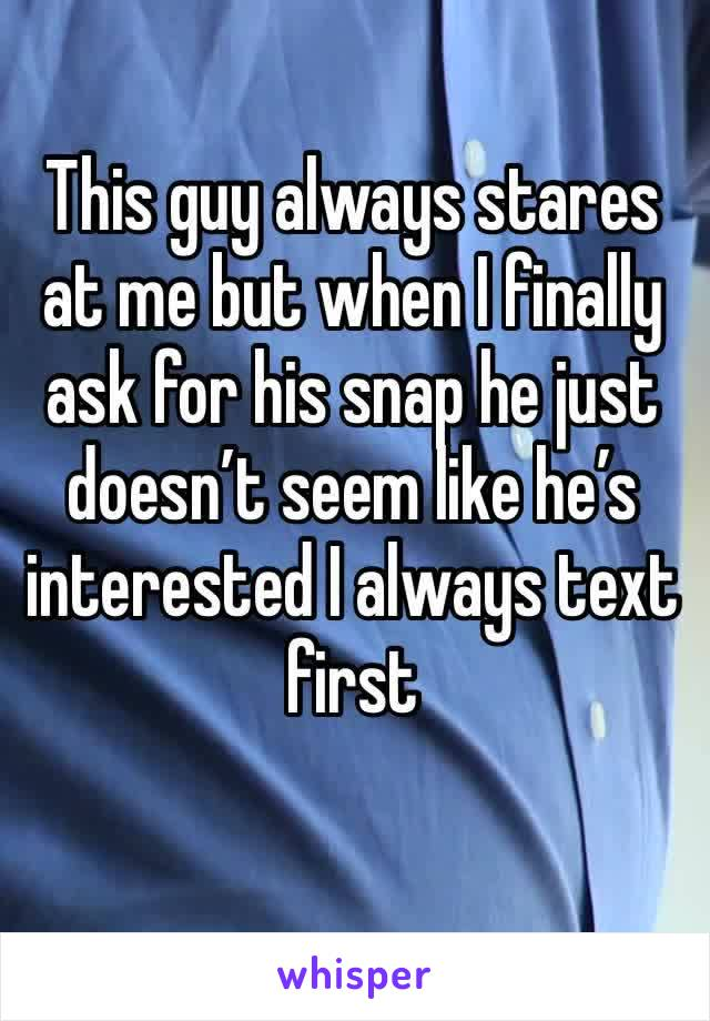 This guy always stares at me but when I finally ask for his snap he just doesn't seem like he's interested I always text first