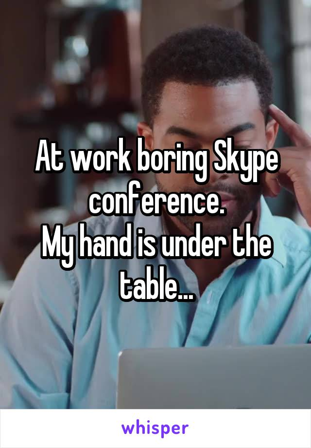 At work boring Skype conference. My hand is under the table...