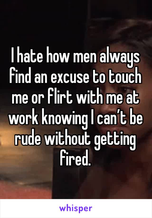 I hate how men always find an excuse to touch me or flirt with me at work knowing I can't be rude without getting fired.