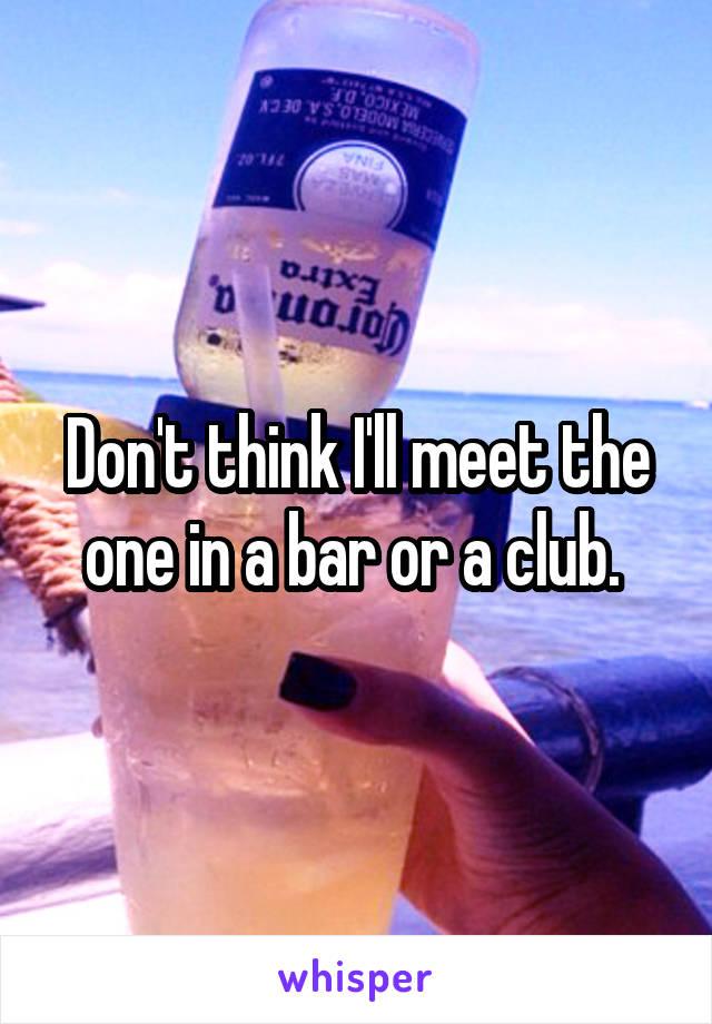 Don't think I'll meet the one in a bar or a club.