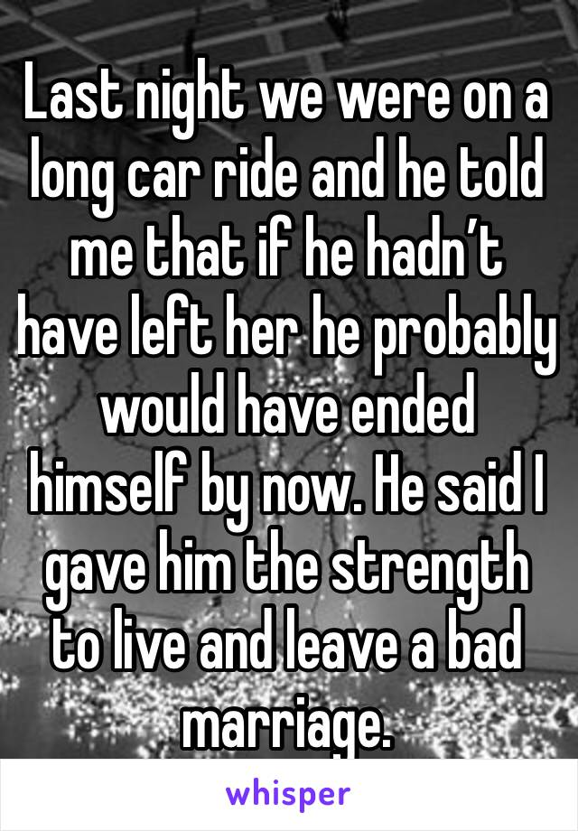 Last night we were on a long car ride and he told me that if he hadn't have left her he probably would have ended himself by now. He said I gave him the strength to live and leave a bad marriage.