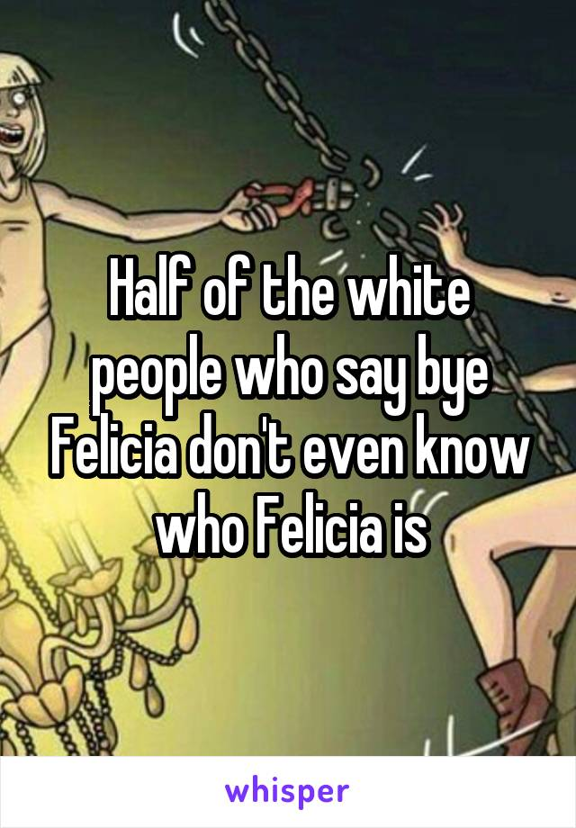 Half of the white people who say bye Felicia don't even know who Felicia is