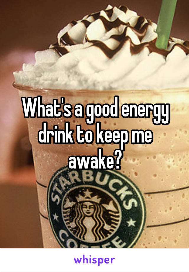 What's a good energy drink to keep me awake?