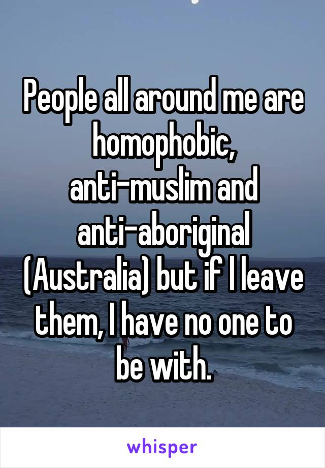 People all around me are homophobic, anti-muslim and anti-aboriginal (Australia) but if l leave them, I have no one to be with.