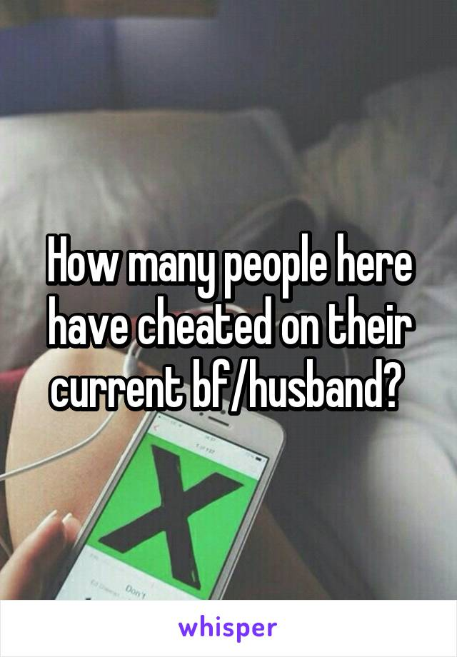 How many people here have cheated on their current bf/husband?