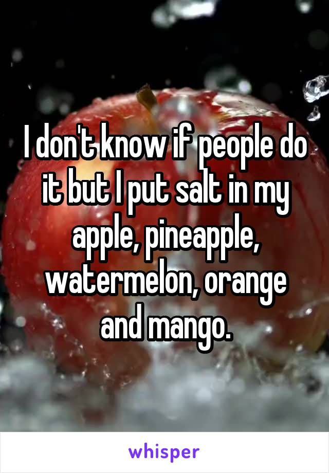 I don't know if people do it but I put salt in my apple, pineapple, watermelon, orange and mango.