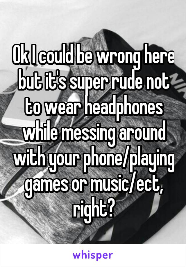 Ok I could be wrong here but it's super rude not to wear headphones while messing around with your phone/playing games or music/ect, right?
