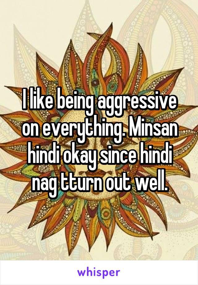 I like being aggressive on everything. Minsan hindi okay since hindi nag tturn out well.