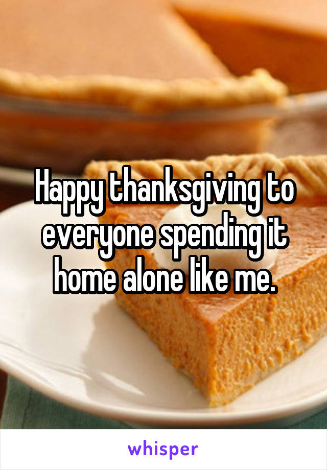 Happy thanksgiving to everyone spending it home alone like me.