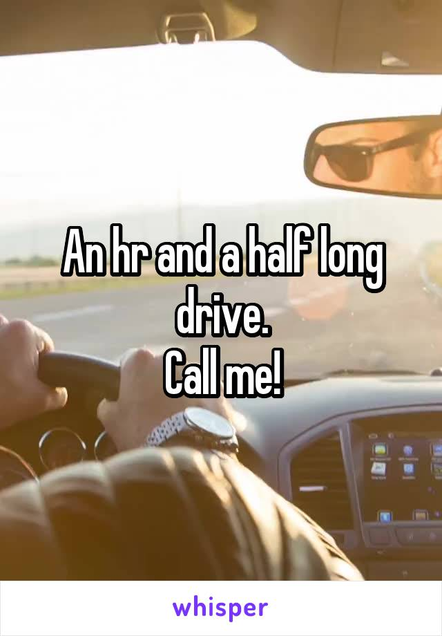 An hr and a half long drive. Call me!