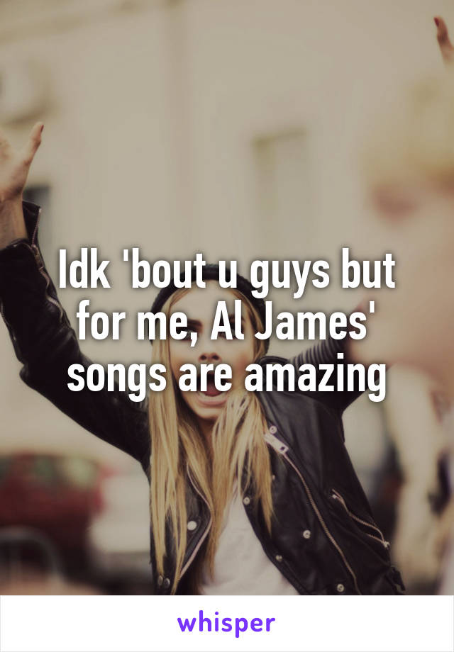Idk 'bout u guys but for me, Al James' songs are amazing