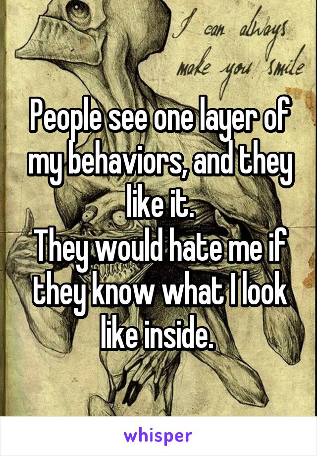 People see one layer of my behaviors, and they like it. They would hate me if they know what I look like inside.