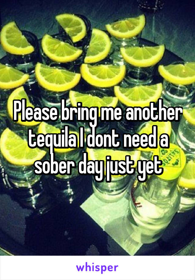 Please bring me another tequila I dont need a sober day just yet